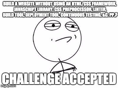 Build a website without using an HTML/CSS framework, JavaScript library, CSS preprocessor, linter, build tool, deployment tool, continuous testing, &c. pp.? Challenge accepted.