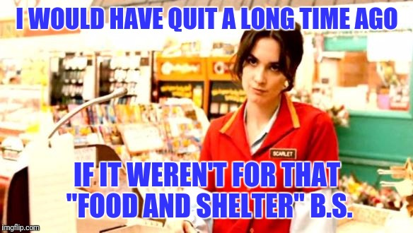 "Cashier Meme |  I WOULD HAVE QUIT A LONG TIME AGO; IF IT WEREN'T FOR THAT ""FOOD AND SHELTER"" B.S. 