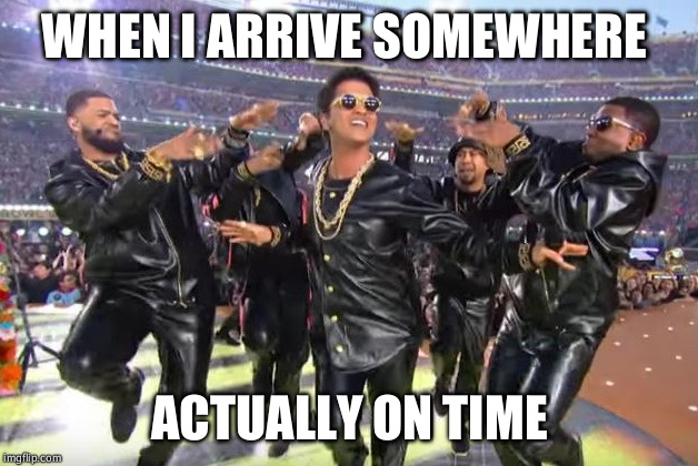 WHEN I ARRIVE SOMEWHERE ACTUALLY ON TIME | image tagged in sbl - bruno mars | made w/ Imgflip meme maker