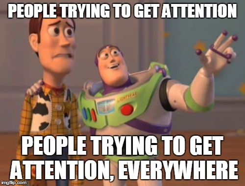 X, X Everywhere Meme | PEOPLE TRYING TO GET ATTENTION PEOPLE TRYING TO GET ATTENTION, EVERYWHERE | image tagged in memes,x,x everywhere,x x everywhere | made w/ Imgflip meme maker