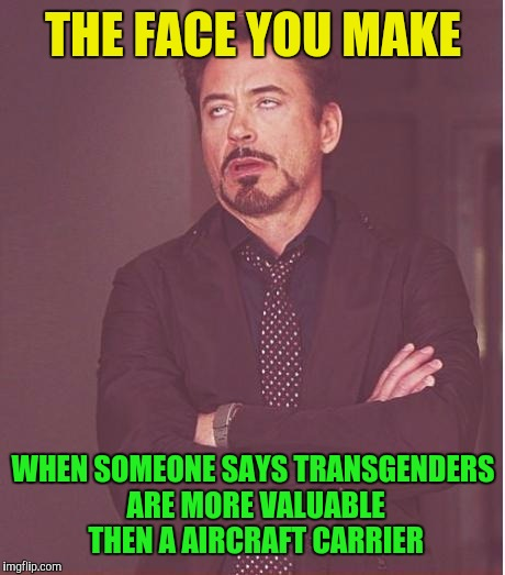 Face You Make Robert Downey Jr Meme | THE FACE YOU MAKE WHEN SOMEONE SAYS TRANSGENDERS ARE MORE VALUABLE THEN A AIRCRAFT CARRIER | image tagged in memes,face you make robert downey jr | made w/ Imgflip meme maker