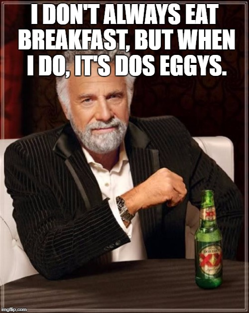 The Most Interesting Man In The World Meme | I DON'T ALWAYS EAT BREAKFAST, BUT WHEN I DO, IT'S DOS EGGYS. | image tagged in memes,the most interesting man in the world,funny memes,breakfast,eggs | made w/ Imgflip meme maker