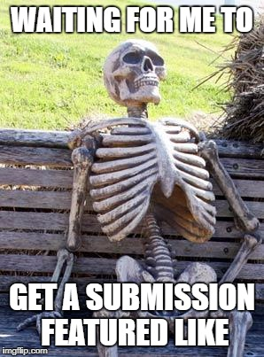 Waiting Skeleton Meme | WAITING FOR ME TO GET A SUBMISSION FEATURED LIKE | image tagged in memes,waiting skeleton | made w/ Imgflip meme maker