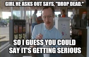 "So I Guess You Can Say Things Are Getting Pretty Serious Meme | GIRL HE ASKS OUT SAYS, ""DROP DEAD."" SO I GUESS YOU COULD SAY IT'S GETTING SERIOUS 