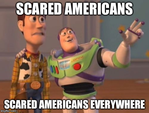 X, X Everywhere Meme | SCARED AMERICANS SCARED AMERICANS EVERYWHERE | image tagged in memes,x,x everywhere,x x everywhere | made w/ Imgflip meme maker