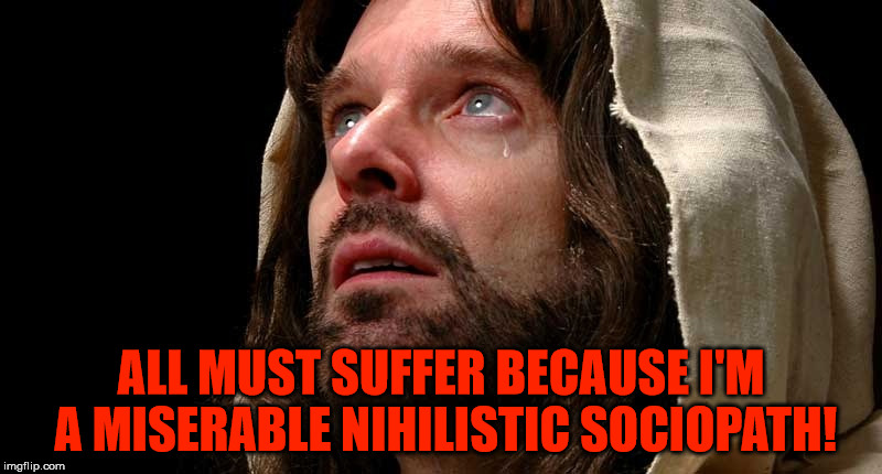 Jesus crying | ALL MUST SUFFER BECAUSE I'M A MISERABLE NIHILISTIC SOCIOPATH! | image tagged in jesus crying,jesus christ,nihilism,sociopath | made w/ Imgflip meme maker
