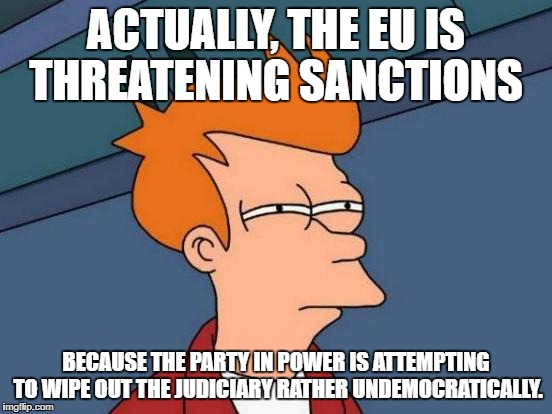 Futurama Fry Meme | ACTUALLY, THE EU IS THREATENING SANCTIONS BECAUSE THE PARTY IN POWER IS ATTEMPTING TO WIPE OUT THE JUDICIARY RATHER UNDEMOCRATICALLY. | image tagged in memes,futurama fry | made w/ Imgflip meme maker