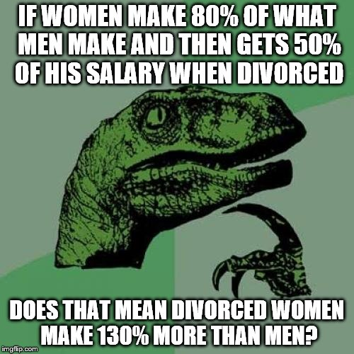 First one to use triggered loses | IF WOMEN MAKE 80% OF WHAT MEN MAKE AND THEN GETS 50% OF HIS SALARY WHEN DIVORCED DOES THAT MEAN DIVORCED WOMEN MAKE 130% MORE THAN MEN? | image tagged in memes,philosoraptor,divorce,math | made w/ Imgflip meme maker