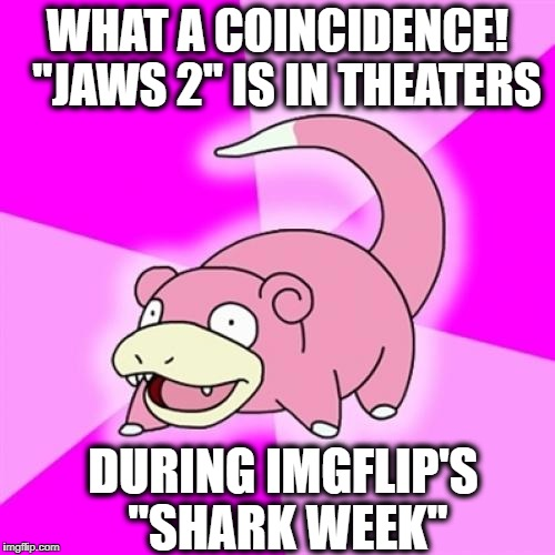 "Slowpoke | WHAT A COINCIDENCE!  ""JAWS 2"" IS IN THEATERS DURING IMGFLIP'S ""SHARK WEEK"" 