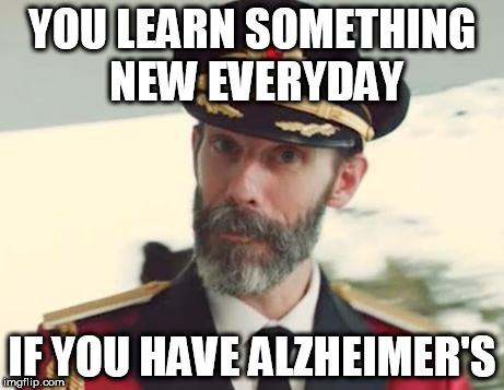 Captain Obvious | YOU LEARN SOMETHING NEW EVERYDAY IF YOU HAVE ALZHEIMER'S | image tagged in captain obvious | made w/ Imgflip meme maker