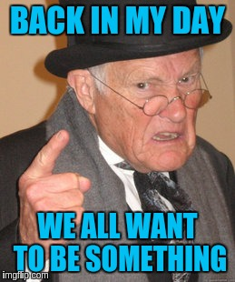 Back In My Day Meme | BACK IN MY DAY WE ALL WANT TO BE SOMETHING | image tagged in memes,back in my day | made w/ Imgflip meme maker