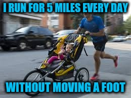 I RUN FOR 5 MILES EVERY DAY WITHOUT MOVING A FOOT | made w/ Imgflip meme maker