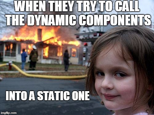 Disaster Girl Meme | WHEN THEY TRY TO CALL THE DYNAMIC COMPONENTS INTO A STATIC ONE | image tagged in memes,disaster girl | made w/ Imgflip meme maker