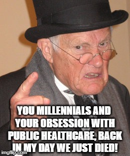 Back In My Day Meme | YOU MILLENNIALS AND YOUR OBSESSION WITH PUBLIC HEALTHCARE, BACK IN MY DAY WE JUST DIED! | image tagged in memes,back in my day,grumpy,funny memes,funny,health care | made w/ Imgflip meme maker