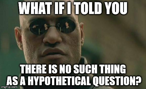 Matrix Morpheus Meme | WHAT IF I TOLD YOU THERE IS NO SUCH THING AS A HYPOTHETICAL QUESTION? | image tagged in memes,matrix morpheus | made w/ Imgflip meme maker