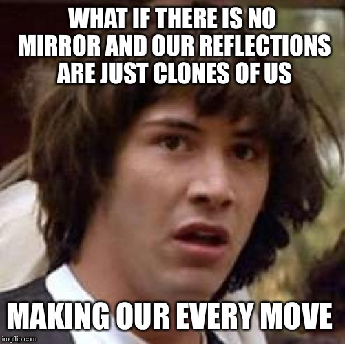 Conspiracy Keanu Meme | WHAT IF THERE IS NO MIRROR AND OUR REFLECTIONS ARE JUST CLONES OF US MAKING OUR EVERY MOVE | image tagged in memes,conspiracy keanu | made w/ Imgflip meme maker