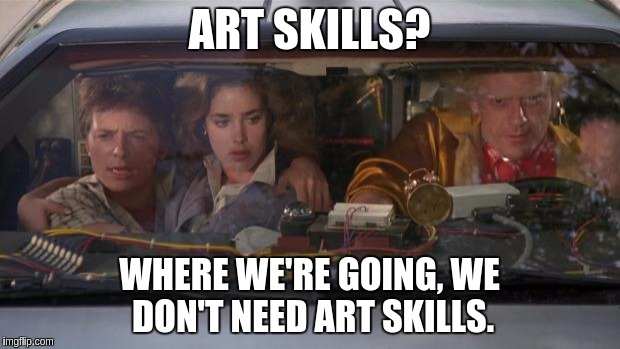 Back To The Future Roads? |  ART SKILLS? WHERE WE'RE GOING, WE DON'T NEED ART SKILLS. | image tagged in back to the future roads | made w/ Imgflip meme maker
