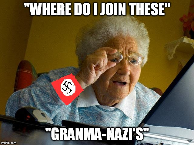 "Granma-nazi ! | ""WHERE DO I JOIN THESE"" ""GRANMA-NAZI'S"" 