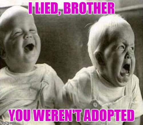 We all know someone like him ^^ | I LIED, BROTHER YOU WEREN'T ADOPTED | image tagged in twins,funny,meme,evil twin,adoption,adopted | made w/ Imgflip meme maker