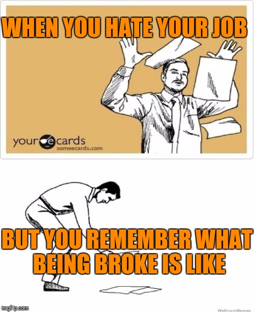 WHEN YOU HATE YOUR JOB BUT YOU REMEMBER WHAT BEING BROKE IS LIKE | made w/ Imgflip meme maker