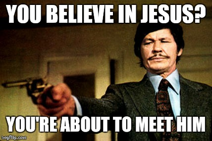 YOU BELIEVE IN JESUS? YOU'RE ABOUT TO MEET HIM | image tagged in charles bronson | made w/ Imgflip meme maker