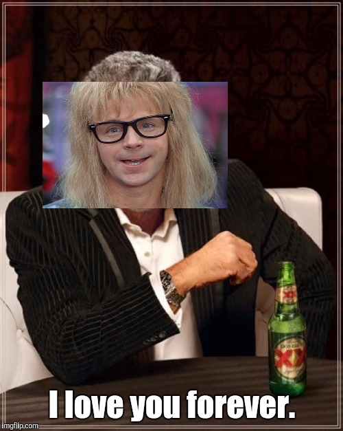 Garth loves you. Forever. Most interesting. :D (NOTE: nothing gay intended in any way either here or in original meme comment) | I love you forever. | image tagged in funny,the most interesting man in the world,memes,waynes world,love,humor | made w/ Imgflip meme maker