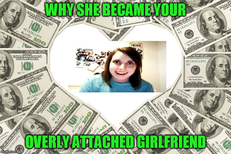 for the dough! | WHY SHE BECAME YOUR OVERLY ATTACHED GIRLFRIEND | image tagged in the love of money,overly attached girlfriend | made w/ Imgflip meme maker