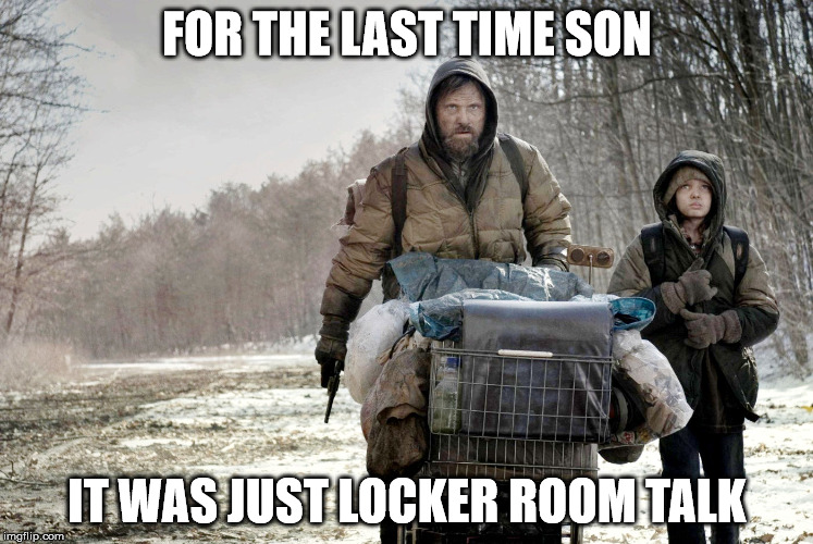 FOR THE LAST TIME SON IT WAS JUST LOCKER ROOM TALK | image tagged in the road movie 2 | made w/ Imgflip meme maker