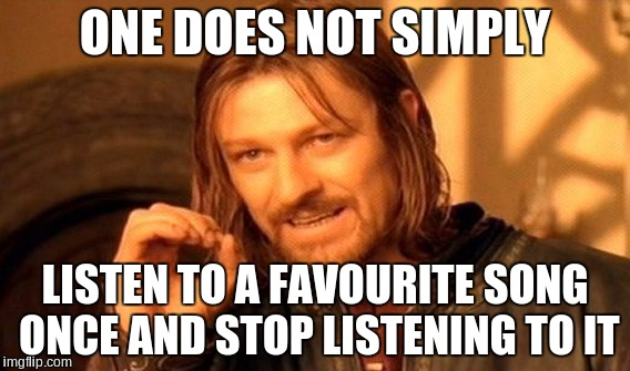 One Cannot Simply | ONE DOES NOT SIMPLY LISTEN TO A FAVOURITE SONG ONCE AND STOP LISTENING TO IT | image tagged in memes,one does not simply,music,yes | made w/ Imgflip meme maker