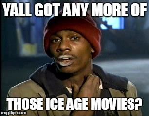 Y'all Got Any More Of That Meme | YALL GOT ANY MORE OF THOSE ICE AGE MOVIES? | image tagged in memes,yall got any more of | made w/ Imgflip meme maker