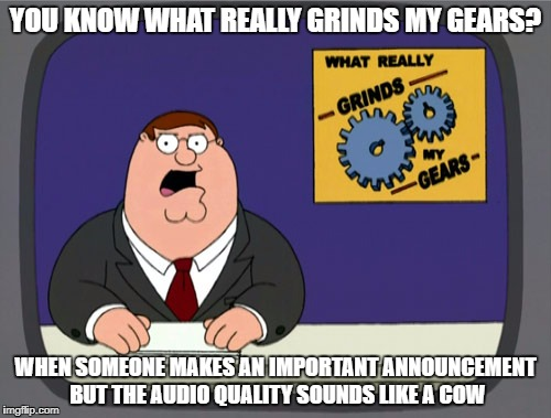 Peter Griffin News Meme | YOU KNOW WHAT REALLY GRINDS MY GEARS? WHEN SOMEONE MAKES AN IMPORTANT ANNOUNCEMENT BUT THE AUDIO QUALITY SOUNDS LIKE A COW | image tagged in memes,peter griffin news | made w/ Imgflip meme maker
