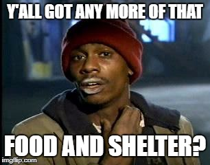 Y'all Got Any More Of That Meme | Y'ALL GOT ANY MORE OF THAT FOOD AND SHELTER? | image tagged in memes,yall got any more of | made w/ Imgflip meme maker