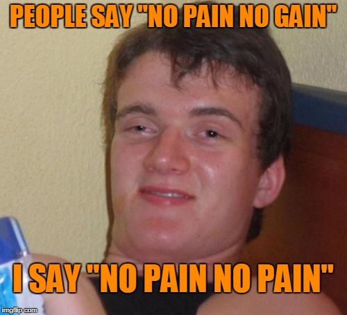 "10 Guy Meme | PEOPLE SAY ""NO PAIN NO GAIN"" I SAY ""NO PAIN NO PAIN"" 