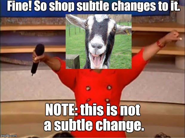 Oprah You Get A Meme | Fine! So shop subtle changes to it. NOTE: this is not a subtle change. | image tagged in memes,oprah you get a | made w/ Imgflip meme maker