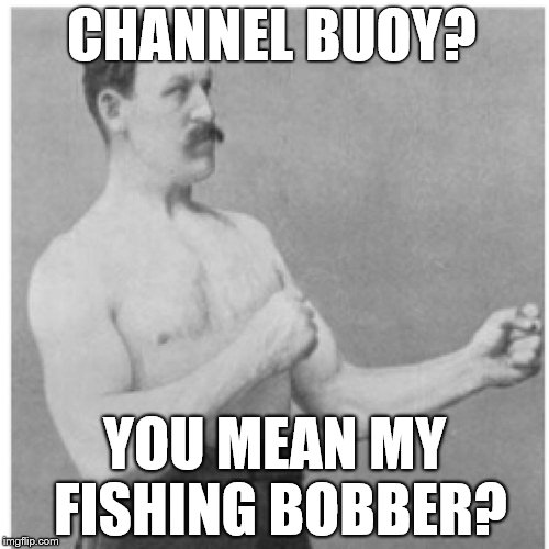 Overly Manly Man I Hope The Bluegill Are Biting  | CHANNEL BUOY? YOU MEAN MY FISHING BOBBER? | image tagged in memes,overly manly man | made w/ Imgflip meme maker