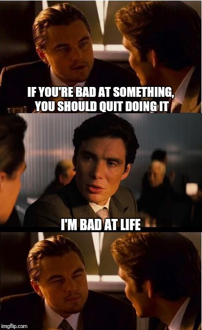 Inception Meme | IF YOU'RE BAD AT SOMETHING, YOU SHOULD QUIT DOING IT I'M BAD AT LIFE | image tagged in memes,inception | made w/ Imgflip meme maker