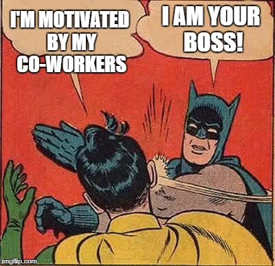 Batman Slapping Robin Meme | I'M MOTIVATED BY MY CO-WORKERS I AM YOUR BOSS! | image tagged in memes,batman slapping robin | made w/ Imgflip meme maker