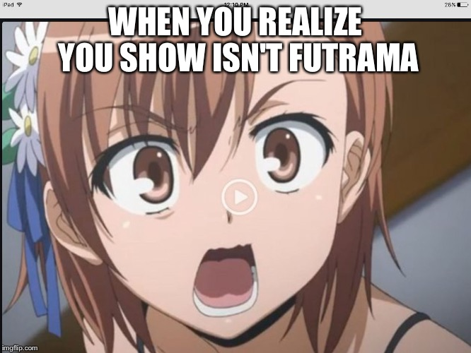 When you realize......... | WHEN YOU REALIZE YOU SHOW ISN'T FUTRAMA | image tagged in when you realize | made w/ Imgflip meme maker