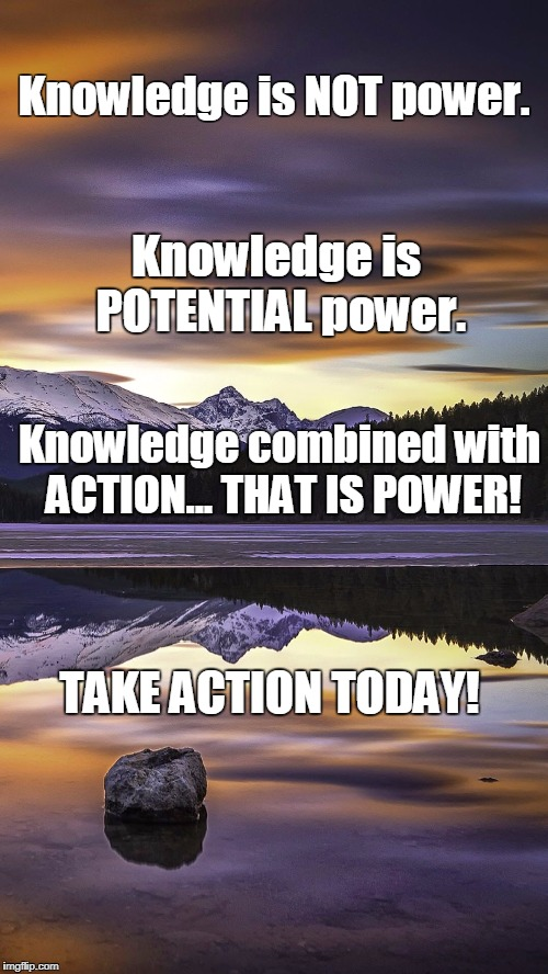 Action is Power | Knowledge is NOT power. Knowledge is POTENTIAL power. Knowledge combined with ACTION... THAT IS POWER! TAKE ACTION TODAY! | image tagged in mountain,power,inspirational quote,knowledge,napoleon hill,tony robbins | made w/ Imgflip meme maker