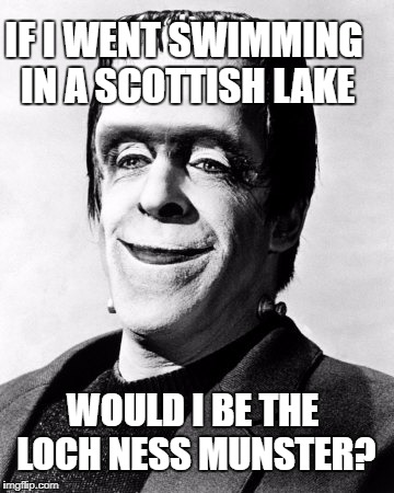 Loch Ness Munster - Phunny gave me the idea! Thx | IF I WENT SWIMMING IN A SCOTTISH LAKE WOULD I BE THE LOCH NESS MUNSTER? | image tagged in herman munster,memes,loch ness monster,scotland,the munsters,lake | made w/ Imgflip meme maker