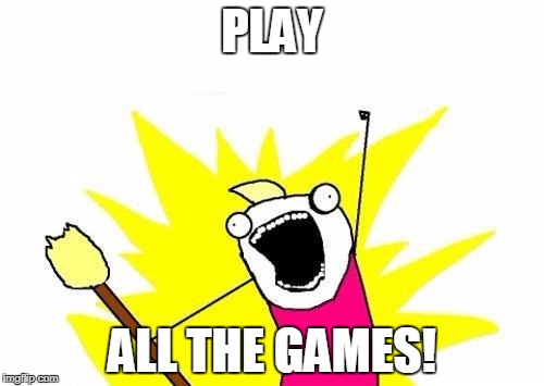 X All The Y: Gaming Edition | PLAY ALL THE GAMES! | image tagged in memes,x all the y,gaming | made w/ Imgflip meme maker