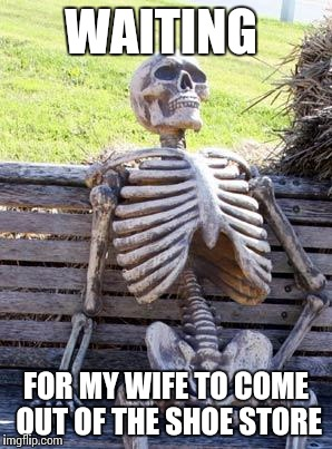 Waiting for my wife | WAITING FOR MY WIFE TO COME OUT OF THE SHOE STORE | image tagged in memes,waiting skeleton | made w/ Imgflip meme maker