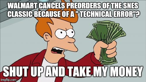 "Shut Up And Take My Money Fry Meme | WALMART CANCELS PREORDERS OF THE SNES CLASSIC BECAUSE OF A "" TECHNICAL ERROR""? SHUT UP AND TAKE MY MONEY 