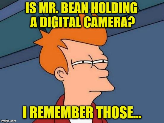 Futurama Fry Meme | IS MR. BEAN HOLDING A DIGITAL CAMERA? I REMEMBER THOSE... | image tagged in memes,futurama fry | made w/ Imgflip meme maker
