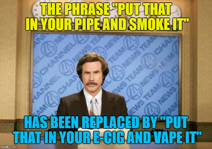 "Things change... :) | THE PHRASE ""PUT THAT IN YOUR PIPE AND SMOKE IT"" HAS BEEN REPLACED BY ""PUT THAT IN YOUR E-CIG AND VAPE IT"" 