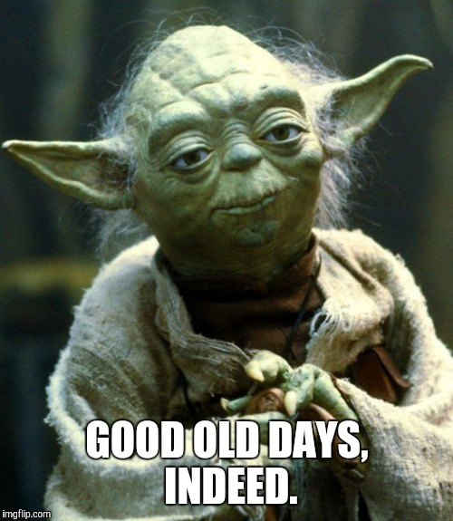 Star Wars Yoda Meme | GOOD OLD DAYS, INDEED. | image tagged in memes,star wars yoda | made w/ Imgflip meme maker