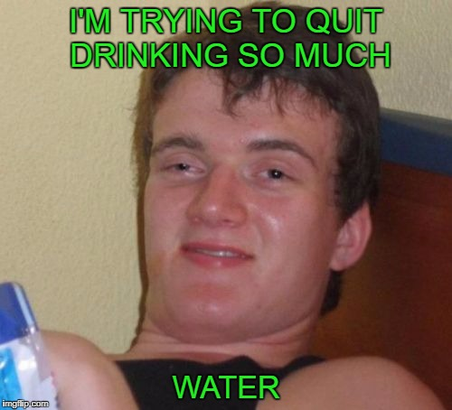 Drinking too much water can kill you. | I'M TRYING TO QUIT DRINKING SO MUCH WATER | image tagged in memes,10 guy | made w/ Imgflip meme maker