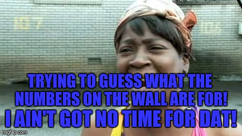 Aint Nobody Got Time For That Meme | TRYING TO GUESS WHAT THE NUMBERS ON THE WALL ARE FOR! I AIN'T GOT NO TIME FOR DAT! | image tagged in memes,aint nobody got time for that | made w/ Imgflip meme maker