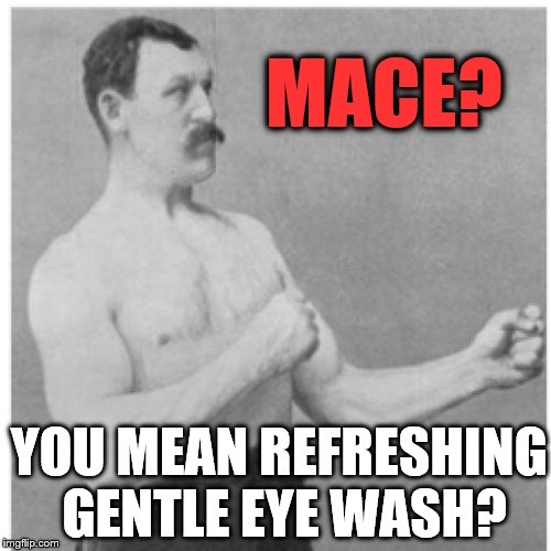 Overly Manly Man Gets The Red Out Fast   | MACE? YOU MEAN REFRESHING GENTLE EYE WASH? | image tagged in memes,overly manly man | made w/ Imgflip meme maker