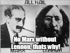 No Marx without Lennon, thats why! | made w/ Imgflip meme maker